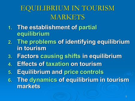 1 EQUILIBRIUM IN TOURISM MARKETS 1. The establishment of partial equilibrium 2. The problems of identifying equilibrium in tourism 3. Factors causing shifts.
