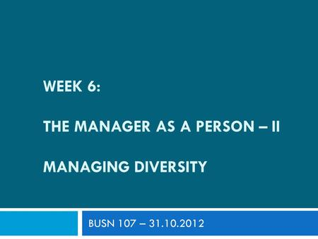 WEEK 6: THE MANAGER AS A PERSON – II MANAGING DIVERSITY BUSN 107 – 31.10.2012.