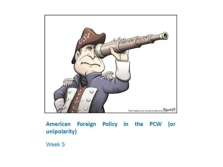 American Foreign Policy in the PCW (or unipolarity) Week 5.