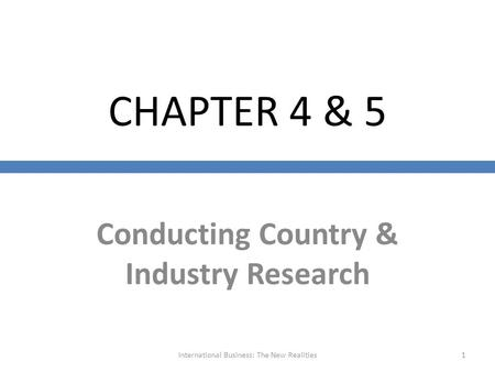 CHAPTER 4 & 5 Conducting Country & Industry Research International Business: The New Realities1.