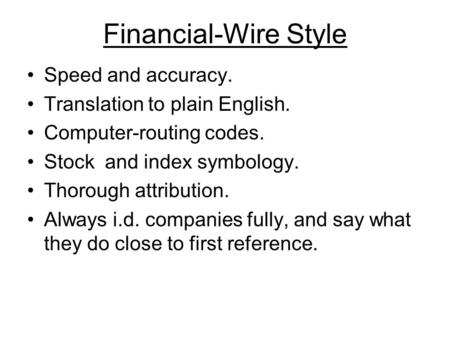 Financial-Wire Style Speed and accuracy. Translation to plain English. Computer-routing codes. Stock and index symbology. Thorough attribution. Always.