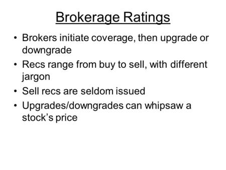 Brokerage Ratings Brokers initiate coverage, then upgrade or downgrade Recs range from buy to sell, with different jargon Sell recs are seldom issued Upgrades/downgrades.