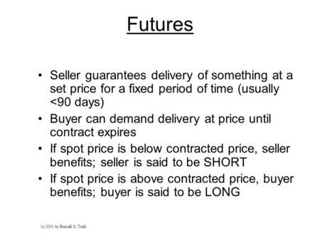 Futures Seller guarantees delivery of something at a set price for a fixed period of time (usually <90 days) Buyer can demand delivery at price until contract.