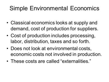 Simple Environmental Economics Classical economics looks at supply and demand, cost of production for suppliers. Cost of production includes processing,