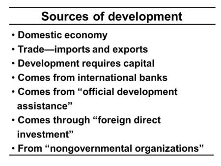 "Sources of development Domestic economy Trade—imports and exports Development requires capital Comes from international banks Comes from ""official development."
