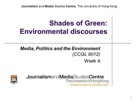 Journalism and Media Studies Centre, The University of Hong Kong 1 Shades of Green: Environmental discourses Media, Politics and the Environment (CCGL.