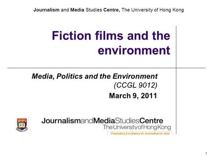 Journalism and Media Studies Centre, The University of Hong Kong 1 Fiction films and the environment Media, Politics and the Environment (CCGL 9012) March.