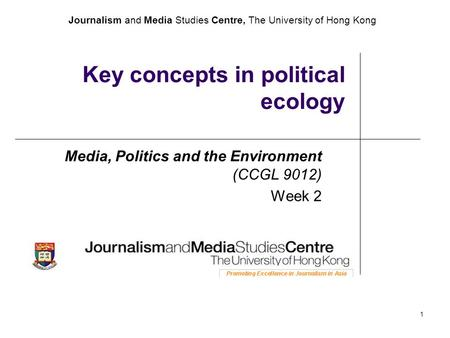 Journalism and Media Studies Centre, The University of Hong Kong 1 Key concepts in political ecology Media, Politics and the Environment (CCGL 9012) Week.