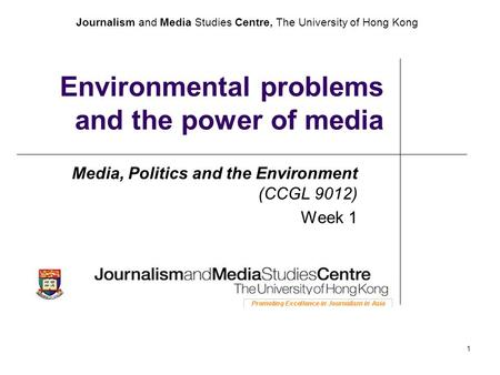 Journalism and Media Studies Centre, The University of Hong Kong 1 Environmental problems and the power of media Media, Politics and the Environment (CCGL.