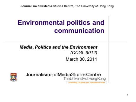 Journalism and Media Studies Centre, The University of Hong Kong 1 Environmental politics and communication Media, Politics and the Environment (CCGL 9012)