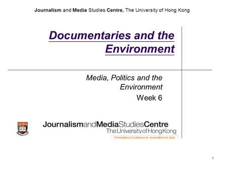 Journalism and Media Studies Centre, The University of Hong Kong 1 Documentaries and the Environment Media, Politics and the Environment Week 6.