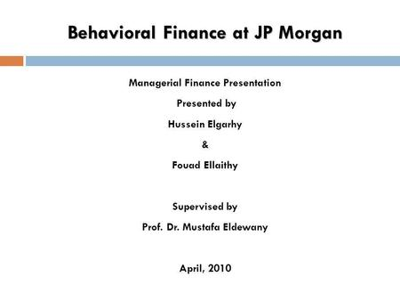 Behavioral Finance at JP Morgan Managerial Finance Presentation Presented by Hussein Elgarhy & Fouad Ellaithy Supervised by Prof. Dr. Mustafa Eldewany.