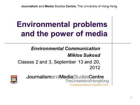 Journalism and Media Studies Centre, The University of Hong Kong 1 Environmental problems and the power of media Environmental Communication Miklos Sukosd.