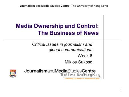 Journalism and Media Studies Centre, The University of Hong Kong 1 Media Ownership and Control: The Business of News Critical issues in journalism and.