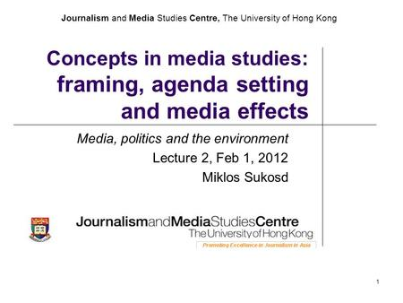 Journalism and Media Studies Centre, The University of Hong Kong 1 Concepts in media studies: framing, agenda setting and media effects Media, politics.