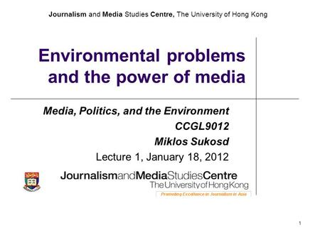 Journalism and Media Studies Centre, The University of Hong Kong 1 Environmental problems and the power of media Media, Politics, and the Environment CCGL9012.