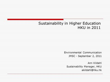 Sustainability in Higher Education HKU in 2011 Environmental Communication JMSC - September 2, 2011 Ann Kildahl Sustainability Manager, HKU
