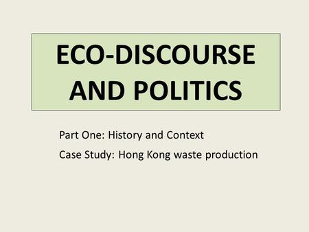ECO-DISCOURSE AND POLITICS Part One: History and Context Case Study: Hong Kong waste production.
