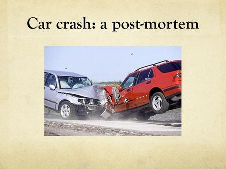 Car crash: a post-mortem. Part 1: the lead As a breaking news story, this is pretty straightforward. But do we simply want to say: Two cars collided at.