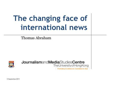 The changing face of international news Thomas Abraham 5 September 2011.