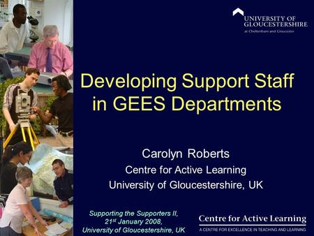Supporting the Supporters II, 21 st January 2008, University of Gloucestershire, UK Developing Support Staff in GEES Departments Carolyn Roberts Centre.