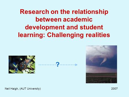 Research on the relationship between academic development and student learning: Challenging realities Neil Haigh, (AUT University) 2007 ?