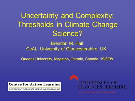 Uncertainty and Complexity: Thresholds in Climate Change Science? Brendan M. Hall CeAL, University of Gloucestershire, UK. Queens University, Kingston,