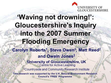 'Waving not drowning!': Gloucestershire's Inquiry into the 2007 Summer Flooding Emergency Carolyn Roberts 1, Steve Owen 2, Matt Reed 2 and Owain Jones.