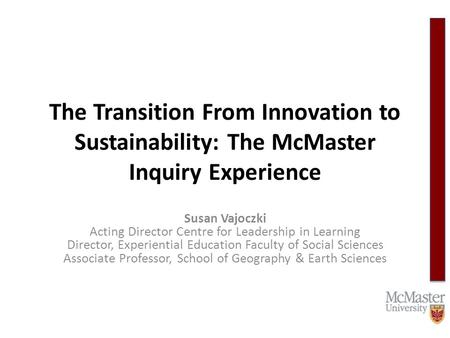 The Transition From Innovation to Sustainability: The McMaster Inquiry Experience Susan Vajoczki Acting Director Centre for Leadership in Learning Director,