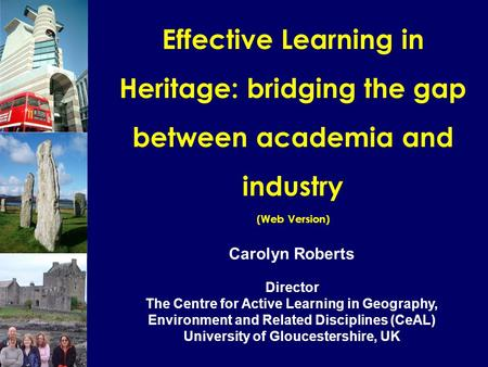 Effective Learning in Heritage: bridging the gap between academia and industry (Web Version) Carolyn Roberts Director The Centre for Active Learning in.