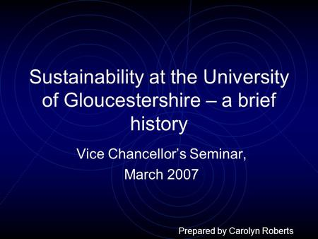 Sustainability at the University of Gloucestershire – a brief history Vice Chancellor's Seminar, March 2007 Prepared by Carolyn Roberts.
