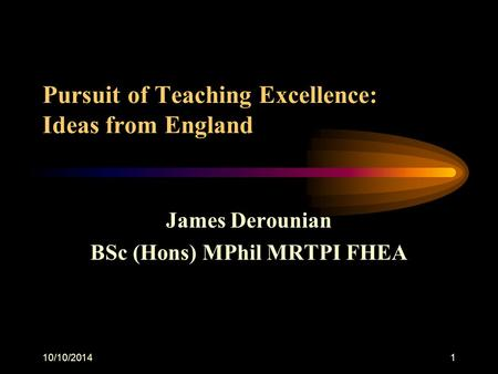 10/10/20141 Pursuit of Teaching Excellence: Ideas from England James Derounian BSc (Hons) MPhil MRTPI FHEA.