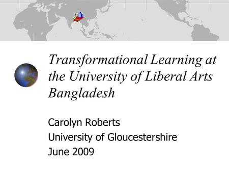 Transformational Learning at the University of Liberal Arts Bangladesh Carolyn Roberts University of Gloucestershire June 2009.