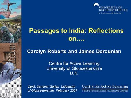 Passages to India: Reflections on…. Carolyn Roberts and James Derounian Centre for Active Learning University of Gloucestershire U.K. CeAL Seminar Series,