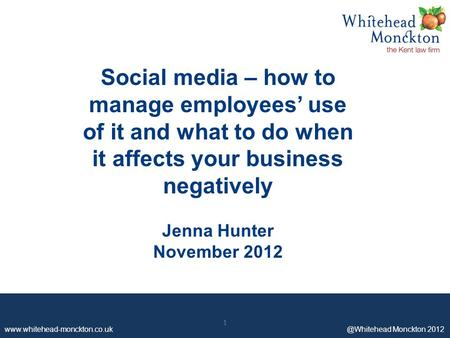 Www.whitehead-monckton.co.uk ©Whitehead Monckton 2012 1 Social media – how to manage employees' use of it and what to do when it affects your business.