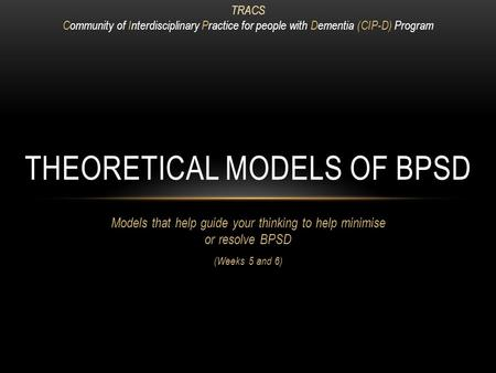 Models that help guide your thinking to help minimise or resolve BPSD (Weeks 5 and 6) THEORETICAL MODELS OF BPSD TRACS Community of Interdisciplinary Practice.