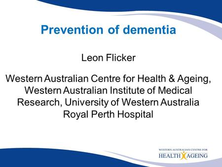 Prevention of dementia Leon Flicker Western Australian Centre for Health & Ageing, Western Australian Institute of Medical Research, University of Western.