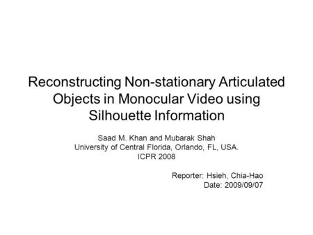 Reconstructing Non-stationary Articulated Objects in Monocular Video using Silhouette Information Saad M. Khan and Mubarak Shah University of Central Florida,