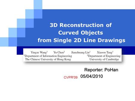LOGO 3D Reconstruction of Curved Objects from Single 2D Line Drawings CVPR'09 Reporter: PoHan 05/04/2010.