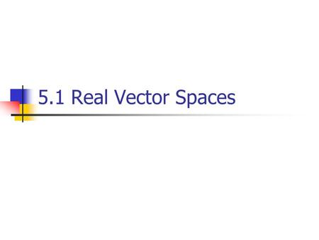 5.1 Real Vector Spaces. Definition (1/2) Let V be an arbitrary nonempty set of objects on which two operations are defined, addition and multiplication.