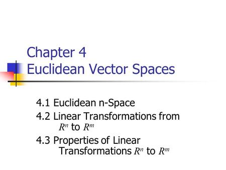 Chapter 4 Euclidean Vector Spaces 4.1 Euclidean n-Space 4.2 Linear Transformations from R n to R m 4.3 Properties of Linear Transformations R n to R m.
