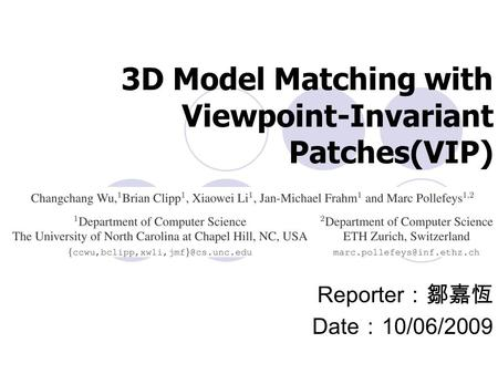 3D Model Matching with Viewpoint-Invariant Patches(VIP) Reporter :鄒嘉恆 Date : 10/06/2009.