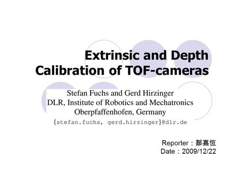 Extrinsic and Depth Calibration of TOF-cameras Reporter :鄒嘉恆 Date : 2009/12/22.