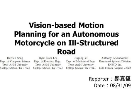 Vision-based Motion Planning for an Autonomous Motorcycle on Ill-Structured Road Reporter :鄒嘉恆 Date : 08/31/09.