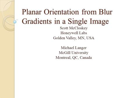 Planar Orientation from Blur Gradients in a Single Image Scott McCloskey Honeywell Labs Golden Valley, MN, USA Michael Langer McGill University Montreal,