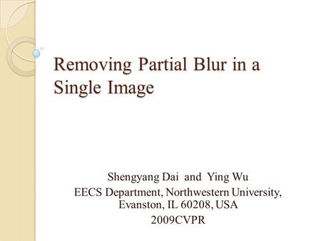 Removing Partial Blur in a Single Image Shengyang Dai and Ying Wu EECS Department, Northwestern University, Evanston, IL 60208, USA 2009CVPR.
