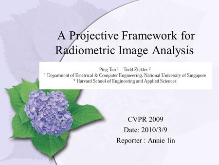 A Projective Framework for Radiometric Image Analysis CVPR 2009 Date: 2010/3/9 Reporter : Annie lin.