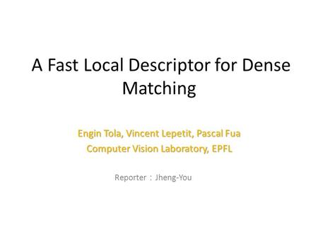 A Fast Local Descriptor for Dense Matching Engin Tola, Vincent Lepetit, Pascal Fua Computer Vision Laboratory, EPFL Reporter : Jheng-You Lin 1.