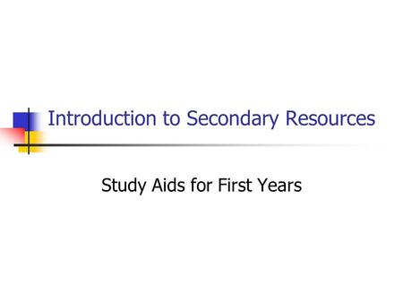 Introduction to Secondary Resources Study Aids for First Years.