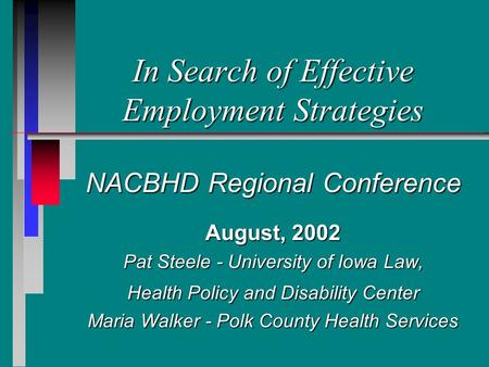 In Search of Effective Employment Strategies NACBHD Regional Conference August, 2002 Pat Steele - University of Iowa Law, Health Policy and Disability.